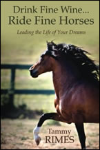 Drink Fine Wine...Ride Fine Horses Leading the Life of Your Dreams by Tammy Rimes