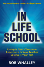 In Life School: Living Is Your Classroom, Experience Is Your Teacher, Loving Is Your Test by Rob Whalley
