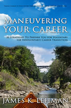 Maneuvering Your Career: 20 Strategies to Prepare You for Voluntary (or Involuntary) Career Transition by James K. Lehman