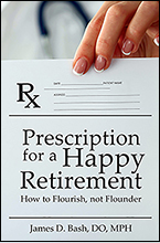Prescription for a Happy Retirement: How to Flourish, Not Founder by James D. Bash, DO, MPH